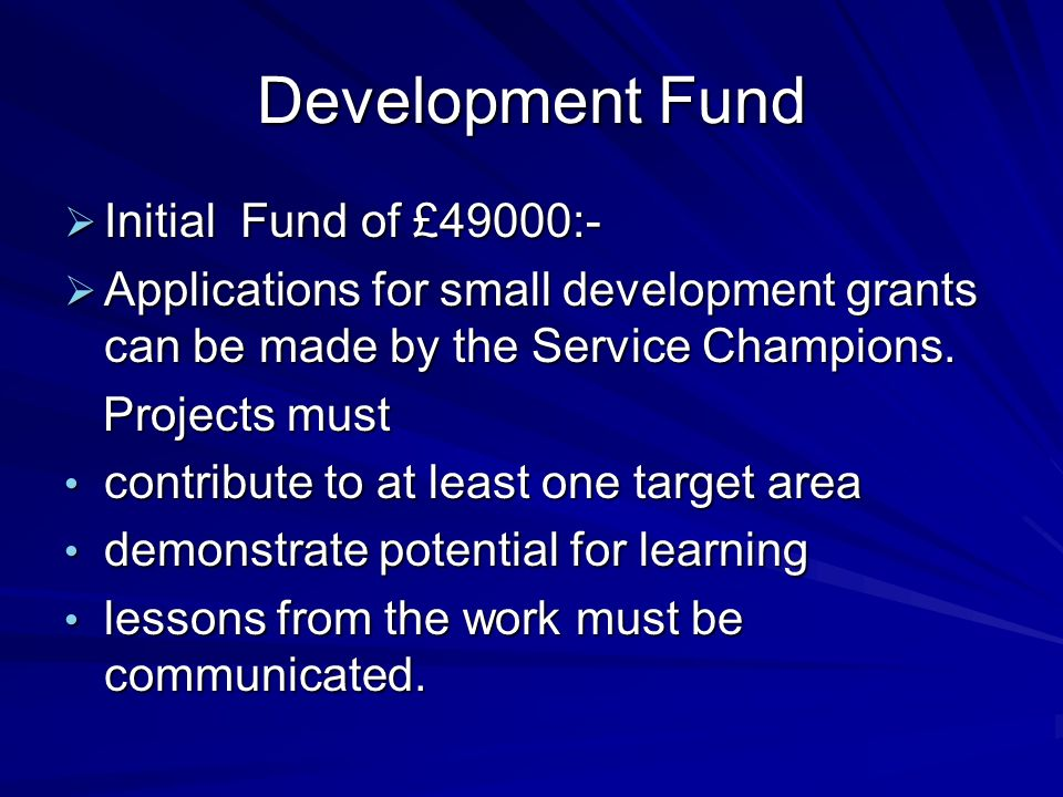 Development Fund Initial Fund of £49000:- Initial Fund of £49000:- Applications for small development grants can be made by the Service Champions.