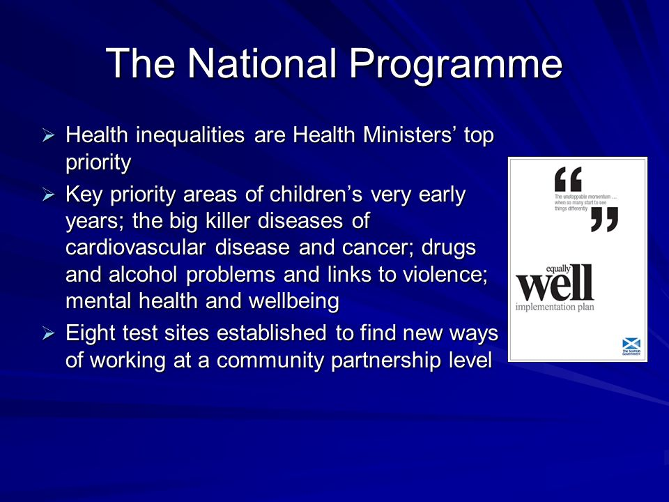The National Programme Health inequalities are Health Ministers top priority Health inequalities are Health Ministers top priority Key priority areas of childrens very early years; the big killer diseases of cardiovascular disease and cancer; drugs and alcohol problems and links to violence; mental health and wellbeing Key priority areas of childrens very early years; the big killer diseases of cardiovascular disease and cancer; drugs and alcohol problems and links to violence; mental health and wellbeing Eight test sites established to find new ways of working at a community partnership level Eight test sites established to find new ways of working at a community partnership level