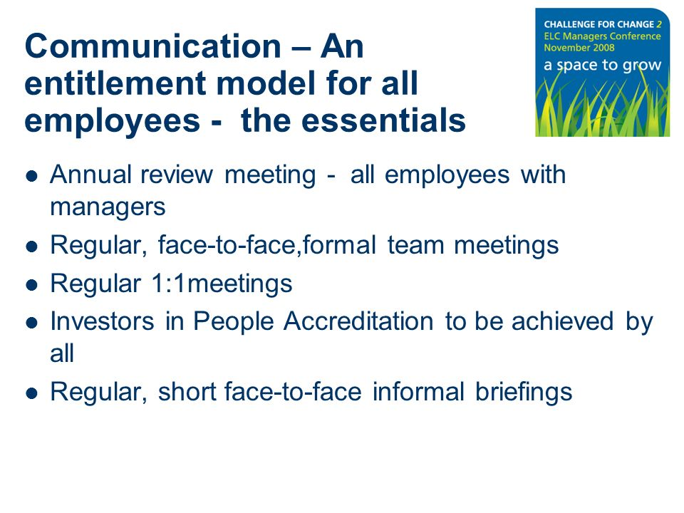 Communication – An entitlement model for all employees - the essentials Annual review meeting - all employees with managers Regular, face-to-face,formal team meetings Regular 1:1meetings Investors in People Accreditation to be achieved by all Regular, short face-to-face informal briefings