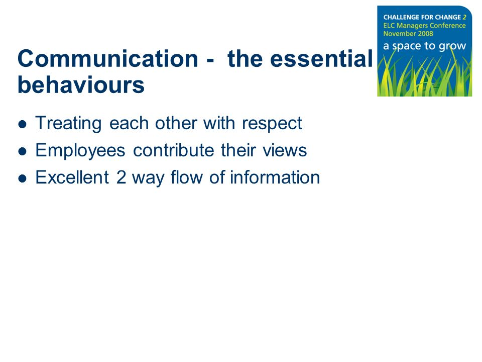 Communication - the essential behaviours Treating each other with respect Employees contribute their views Excellent 2 way flow of information