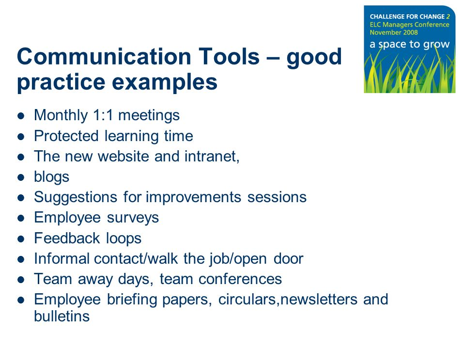 Communication Tools – good practice examples Monthly 1:1 meetings Protected learning time The new website and intranet, blogs Suggestions for improvements sessions Employee surveys Feedback loops Informal contact/walk the job/open door Team away days, team conferences Employee briefing papers, circulars,newsletters and bulletins