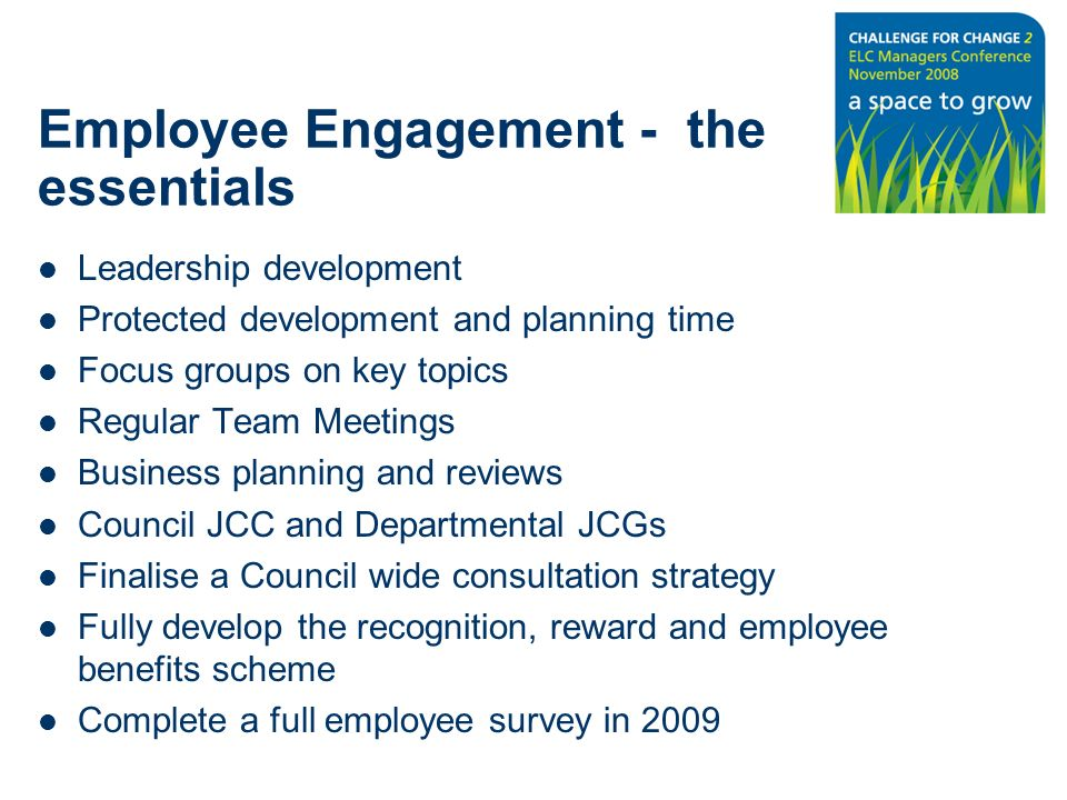 Employee Engagement - the essentials Leadership development Protected development and planning time Focus groups on key topics Regular Team Meetings Business planning and reviews Council JCC and Departmental JCGs Finalise a Council wide consultation strategy Fully develop the recognition, reward and employee benefits scheme Complete a full employee survey in 2009