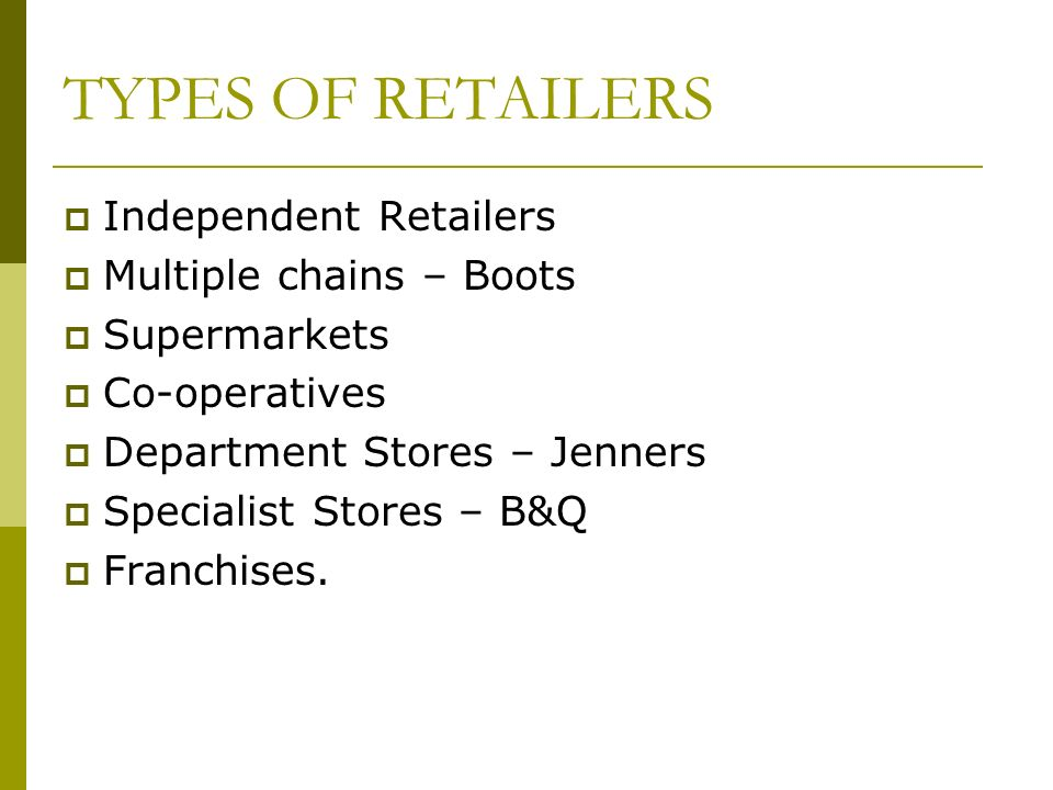 Independent Retailers Multiple chains – Boots Supermarkets Co-operatives Department Stores – Jenners Specialist Stores – B&Q Franchises.