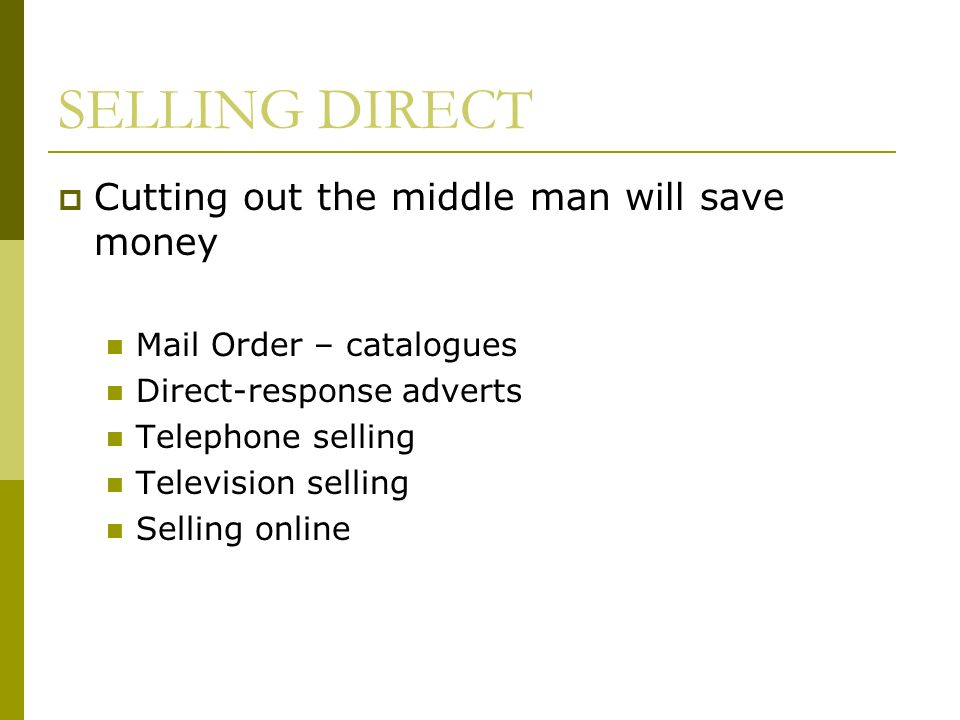 SELLING DIRECT Cutting out the middle man will save money Mail Order – catalogues Direct-response adverts Telephone selling Television selling Selling online