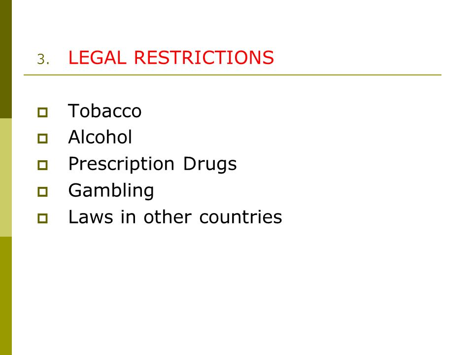 3. LEGAL RESTRICTIONS Tobacco Alcohol Prescription Drugs Gambling Laws in other countries