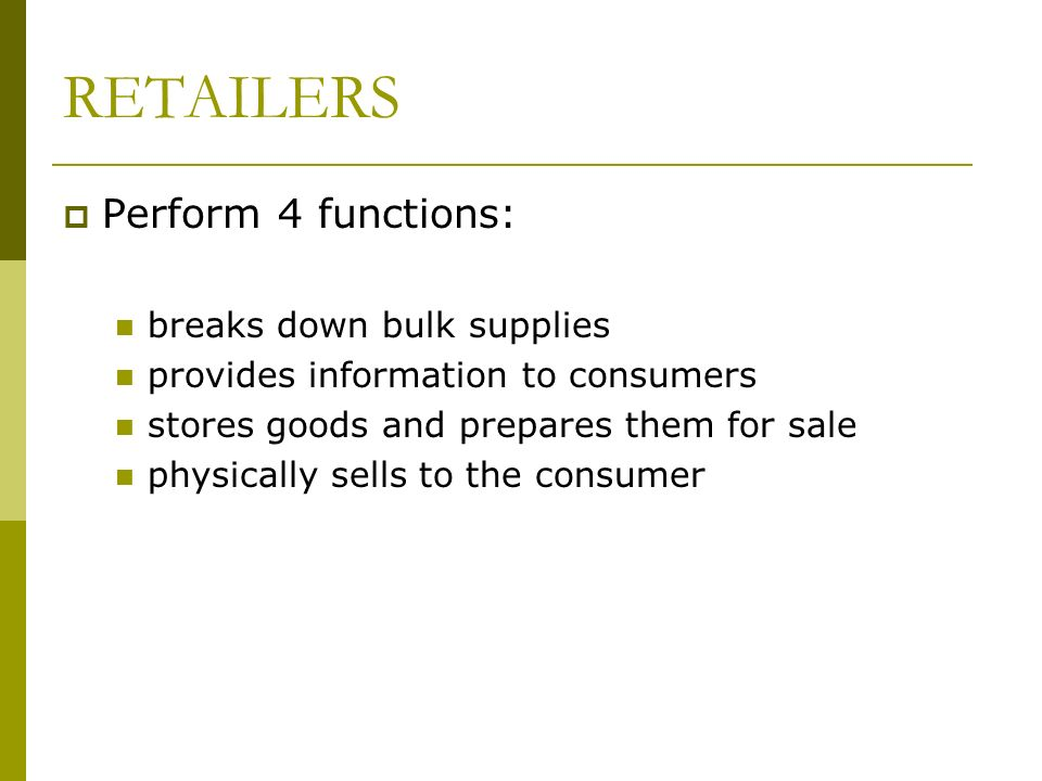Perform 4 functions: breaks down bulk supplies provides information to consumers stores goods and prepares them for sale physically sells to the consumer RETAILERS