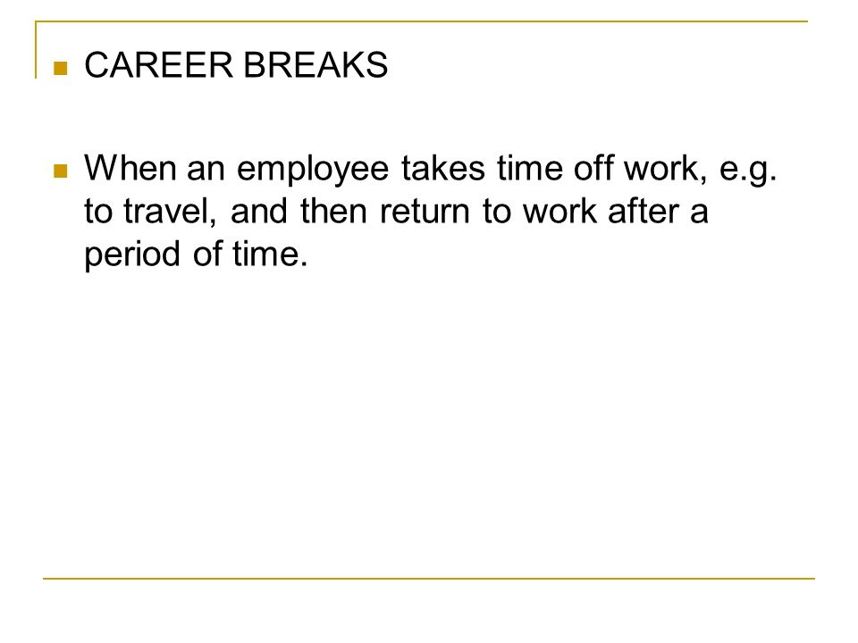 CAREER BREAKS When an employee takes time off work, e.g.