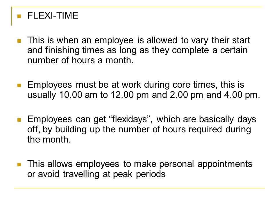 FLEXI-TIME This is when an employee is allowed to vary their start and finishing times as long as they complete a certain number of hours a month.