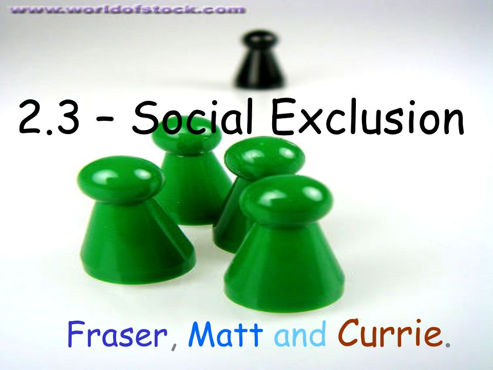 2.3 – Social Exclusion Fraser, Matt and Currie.