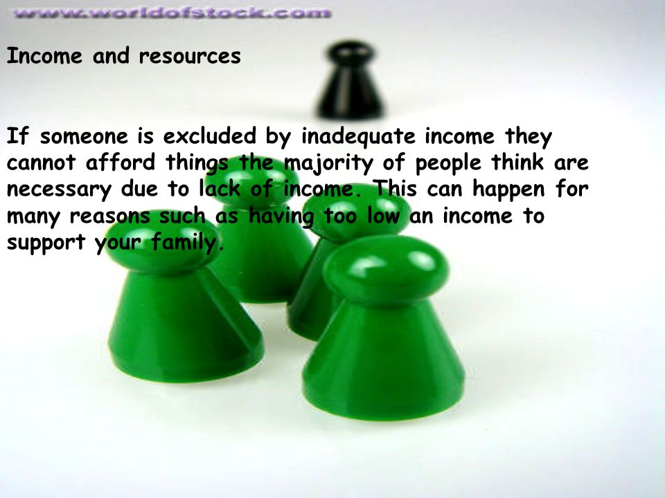 Income and resources If someone is excluded by inadequate income they cannot afford things the majority of people think are necessary due to lack of income.