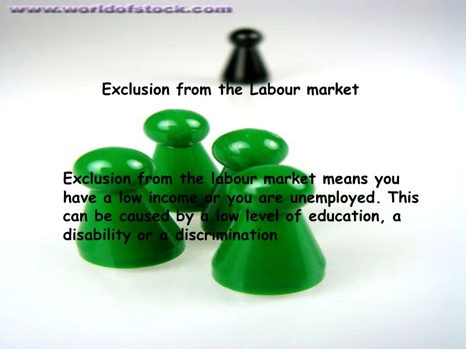 Exclusion from the Labour market Exclusion from the labour market means you have a low income or you are unemployed.