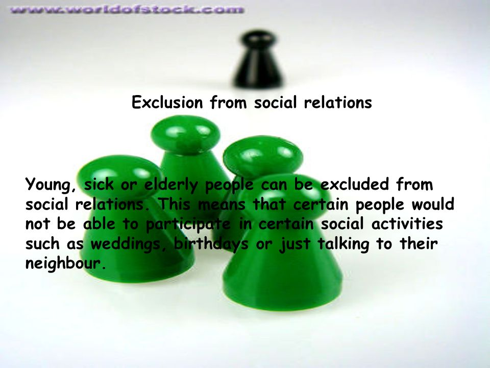 Exclusion from social relations Young, sick or elderly people can be excluded from social relations.