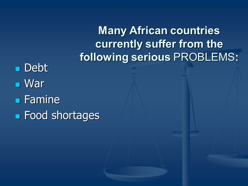 Many African countries currently suffer from the following serious PROBLEMS: Debt Debt War War Famine Famine Food shortages Food shortages