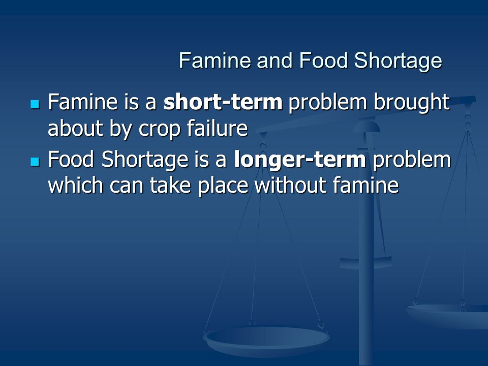 Famine and Food Shortage Famine is a short-term problem brought about by crop failure Famine is a short-term problem brought about by crop failure Food Shortage is a longer-term problem which can take place without famine Food Shortage is a longer-term problem which can take place without famine
