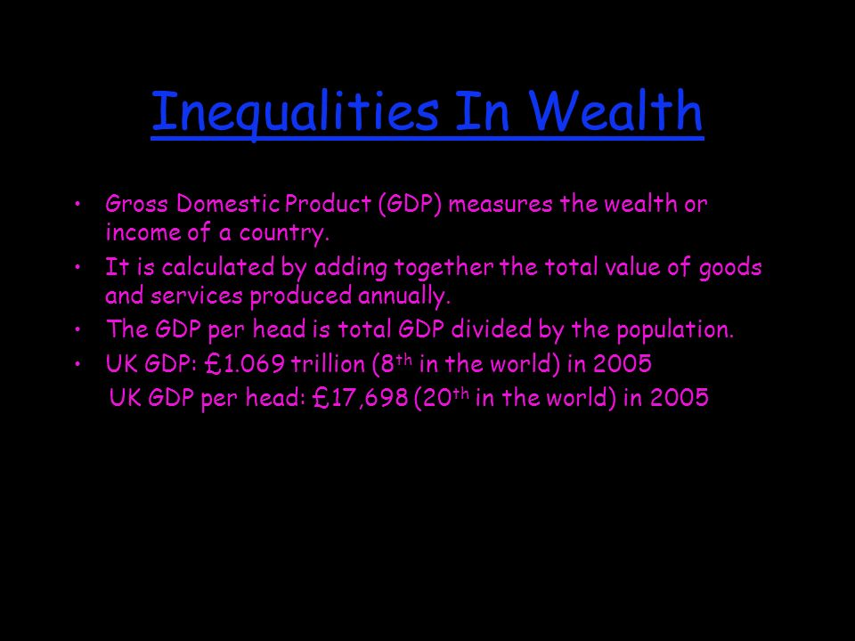 Inequalities In Wealth Gross Domestic Product (GDP) measures the wealth or income of a country.