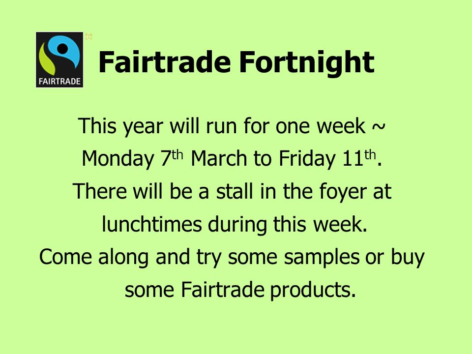 Fairtrade Fortnight This year will run for one week ~ Monday 7 th March to Friday 11 th.