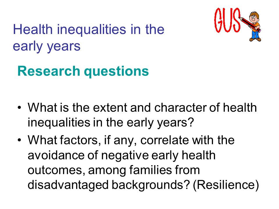 Research questions What is the extent and character of health inequalities in the early years.