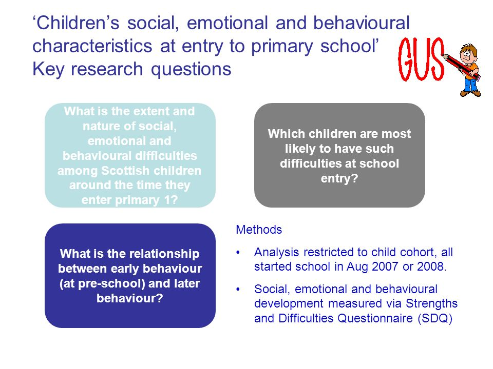 Childrens social, emotional and behavioural characteristics at entry to primary school Key research questions What is the extent and nature of social, emotional and behavioural difficulties among Scottish children around the time they enter primary 1.