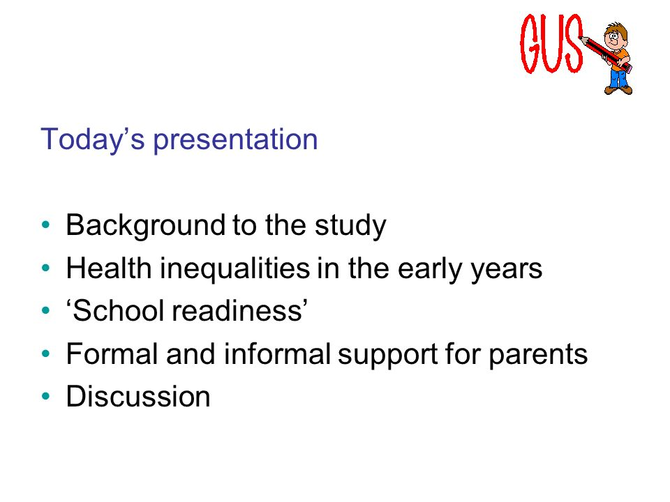 Todays presentation Background to the study Health inequalities in the early years School readiness Formal and informal support for parents Discussion