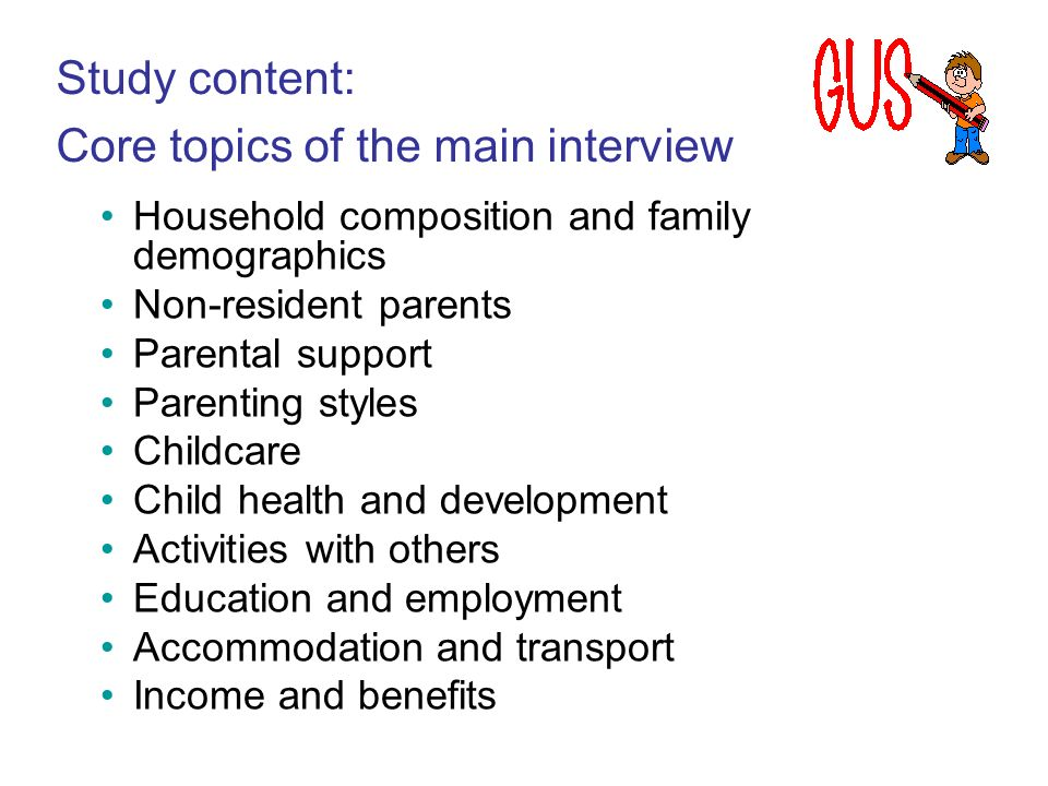 Study content: Core topics of the main interview Household composition and family demographics Non-resident parents Parental support Parenting styles Childcare Child health and development Activities with others Education and employment Accommodation and transport Income and benefits