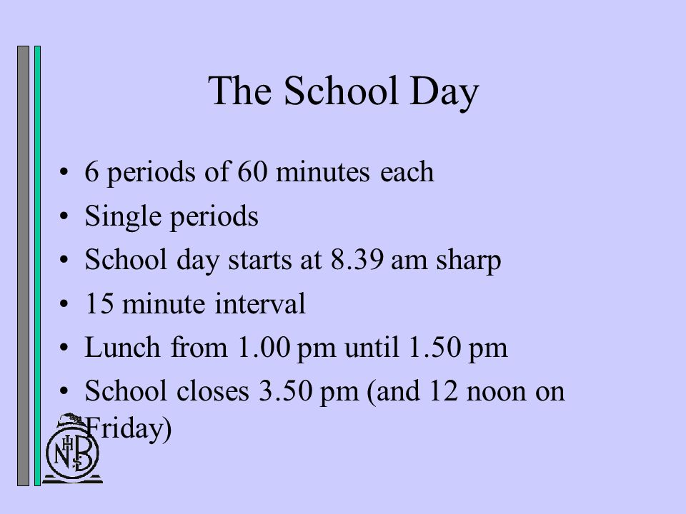 The School Day 6 periods of 60 minutes each Single periods School day starts at 8.39 am sharp 15 minute interval Lunch from 1.00 pm until 1.50 pm School closes 3.50 pm (and 12 noon on Friday)
