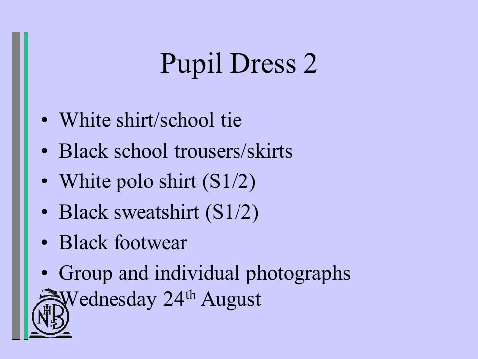 Pupil Dress 2 White shirt/school tie Black school trousers/skirts White polo shirt (S1/2) Black sweatshirt (S1/2) Black footwear Group and individual photographs Wednesday 24 th August