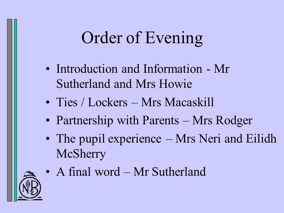 Order of Evening Introduction and Information - Mr Sutherland and Mrs Howie Ties / Lockers – Mrs Macaskill Partnership with Parents – Mrs Rodger The pupil experience – Mrs Neri and Eilidh McSherry A final word – Mr Sutherland