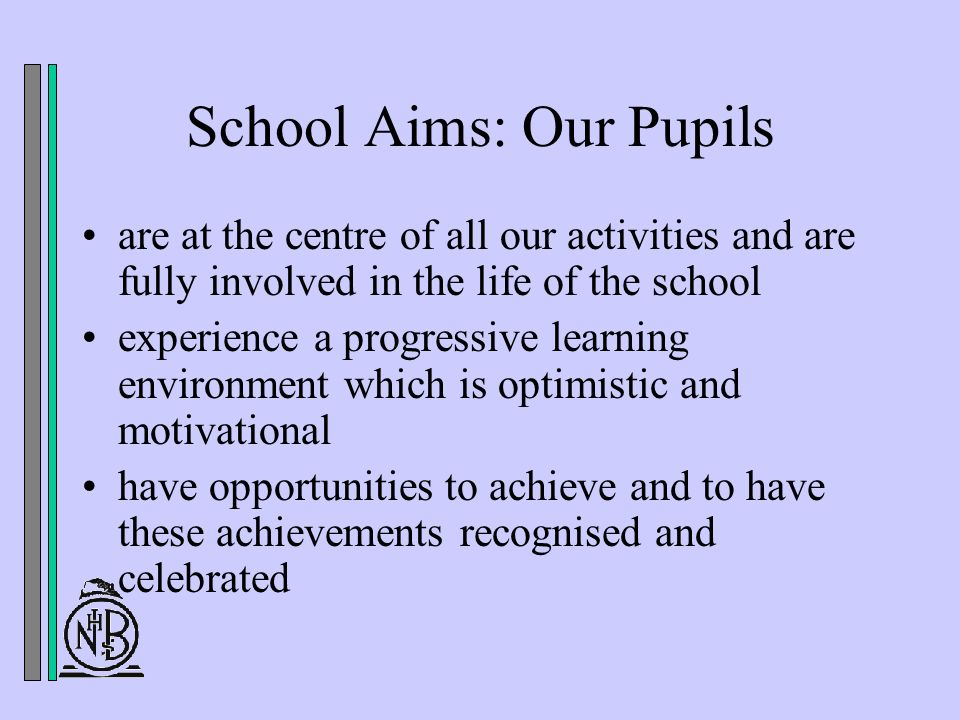 School Aims: Our Pupils are at the centre of all our activities and are fully involved in the life of the school experience a progressive learning environment which is optimistic and motivational have opportunities to achieve and to have these achievements recognised and celebrated
