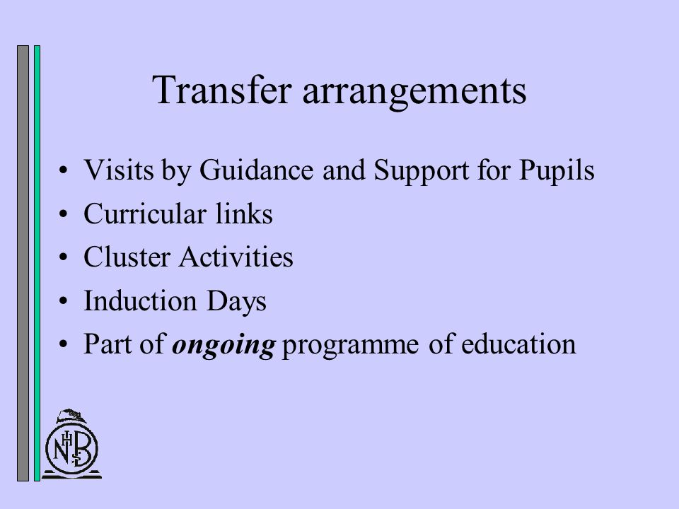 Transfer arrangements Visits by Guidance and Support for Pupils Curricular links Cluster Activities Induction Days Part of ongoing programme of education