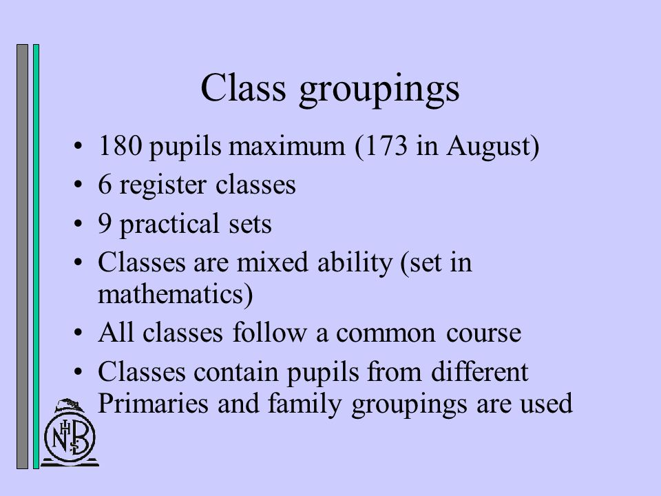 Class groupings 180 pupils maximum (173 in August) 6 register classes 9 practical sets Classes are mixed ability (set in mathematics) All classes follow a common course Classes contain pupils from different Primaries and family groupings are used