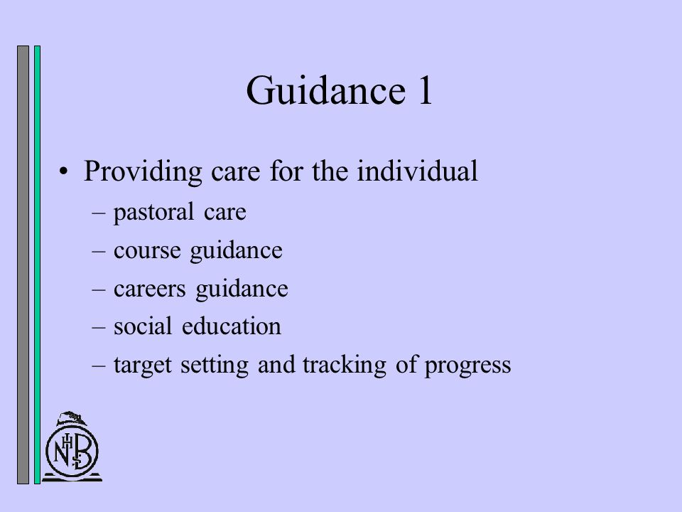 Guidance 1 Providing care for the individual –pastoral care –course guidance –careers guidance –social education –target setting and tracking of progress