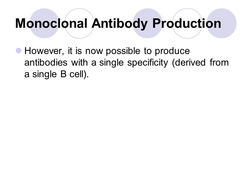 Monoclonal Antibody Production However, it is now possible to produce antibodies with a single specificity (derived from a single B cell).