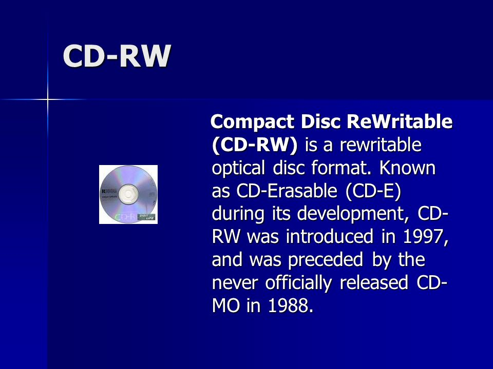 CD-RW Compact Disc ReWritable (CD-RW) is a rewritable optical disc format.