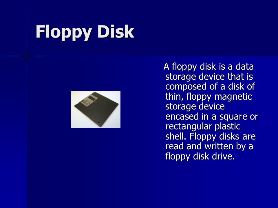 Floppy Disk A floppy disk is a data storage device that is composed of a disk of thin, floppy magnetic storage device encased in a square or rectangular plastic shell.