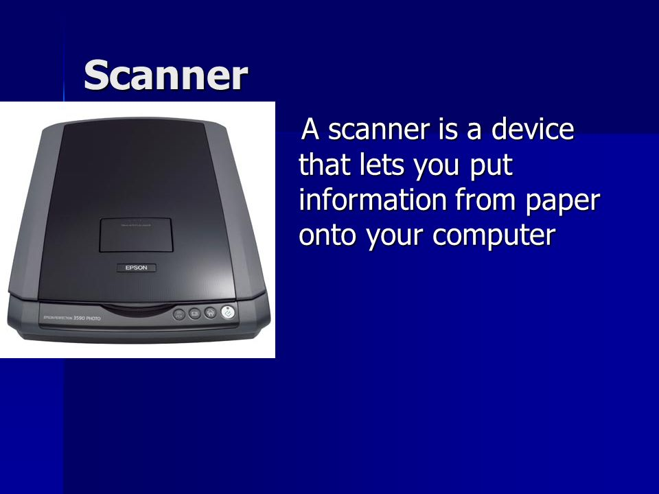 Scanner A scanner is a device that lets you put information from paper onto your computer A scanner is a device that lets you put information from paper onto your computer