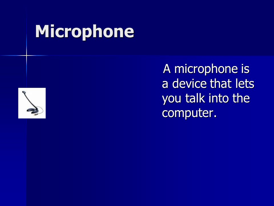 Microphone A microphone is a device that lets you talk into the computer.