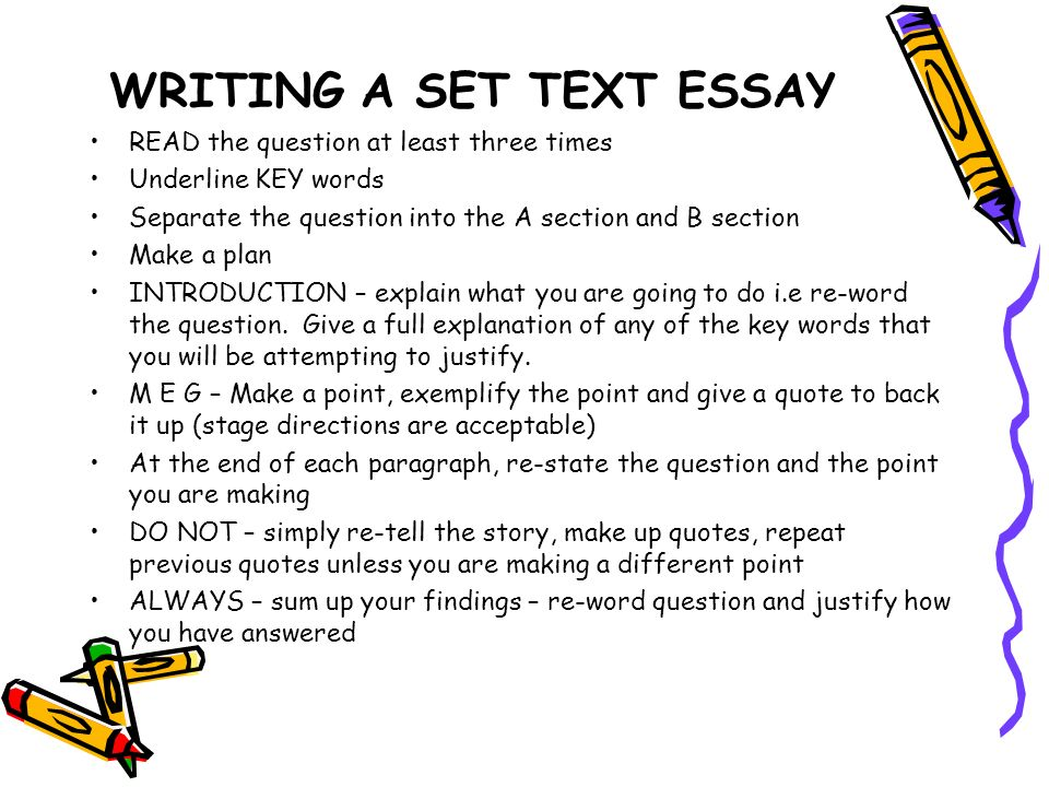 WRITING A SET TEXT ESSAY READ the question at least three times Underline KEY words Separate the question into the A section and B section Make a plan INTRODUCTION – explain what you are going to do i.e re-word the question.