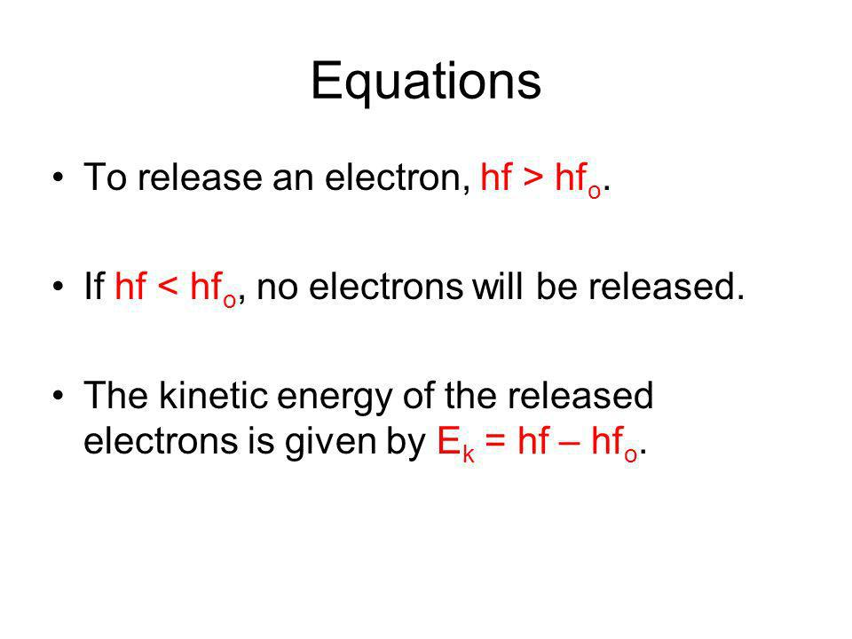 Equations To release an electron, hf > hf o. If hf < hf o, no electrons will be released.