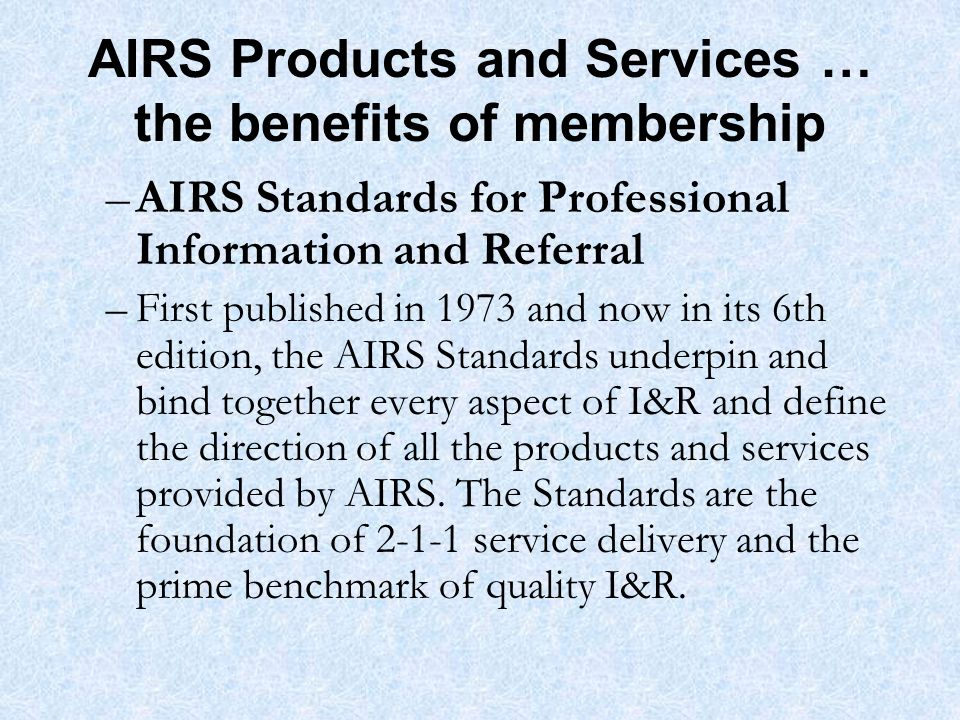 AIRS Products and Services … the benefits of membership –AIRS Standards for Professional Information and Referral –First published in 1973 and now in its 6th edition, the AIRS Standards underpin and bind together every aspect of I&R and define the direction of all the products and services provided by AIRS.