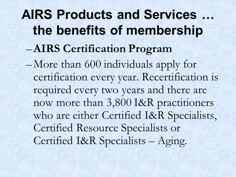 AIRS Products and Services … the benefits of membership –AIRS Certification Program –More than 600 individuals apply for certification every year.