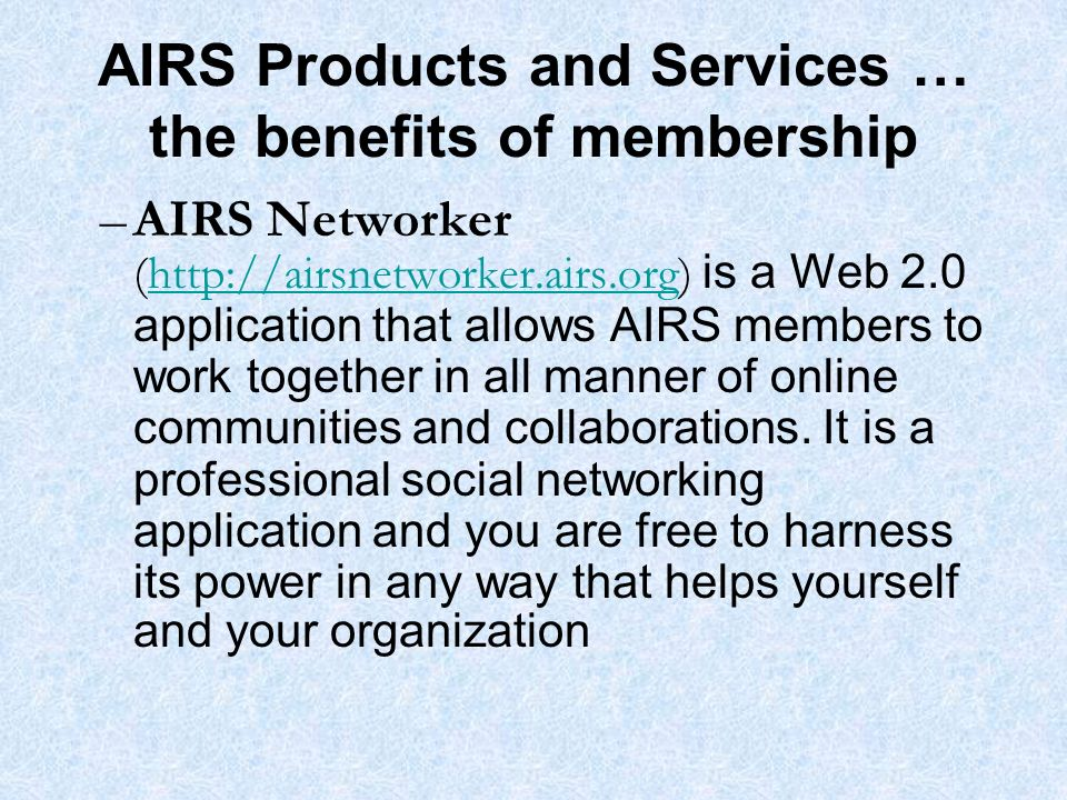AIRS Products and Services … the benefits of membership –AIRS Networker (http://airsnetworker.airs.org) is a Web 2.0 application that allows AIRS members to work together in all manner of online communities and collaborations.