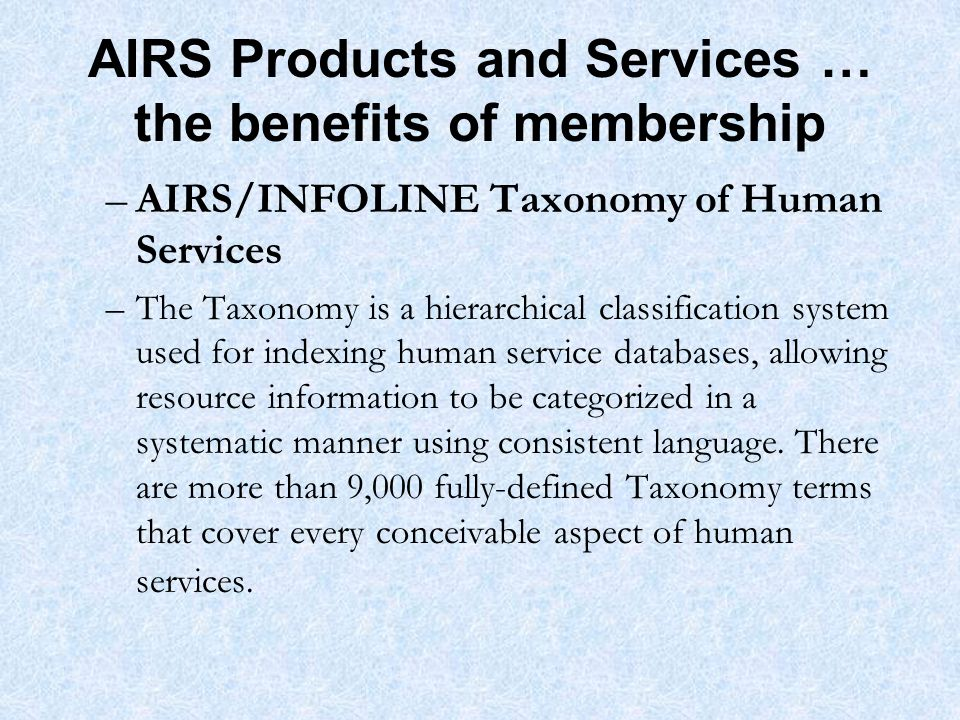 AIRS Products and Services … the benefits of membership –AIRS/INFOLINE Taxonomy of Human Services –The Taxonomy is a hierarchical classification system used for indexing human service databases, allowing resource information to be categorized in a systematic manner using consistent language.
