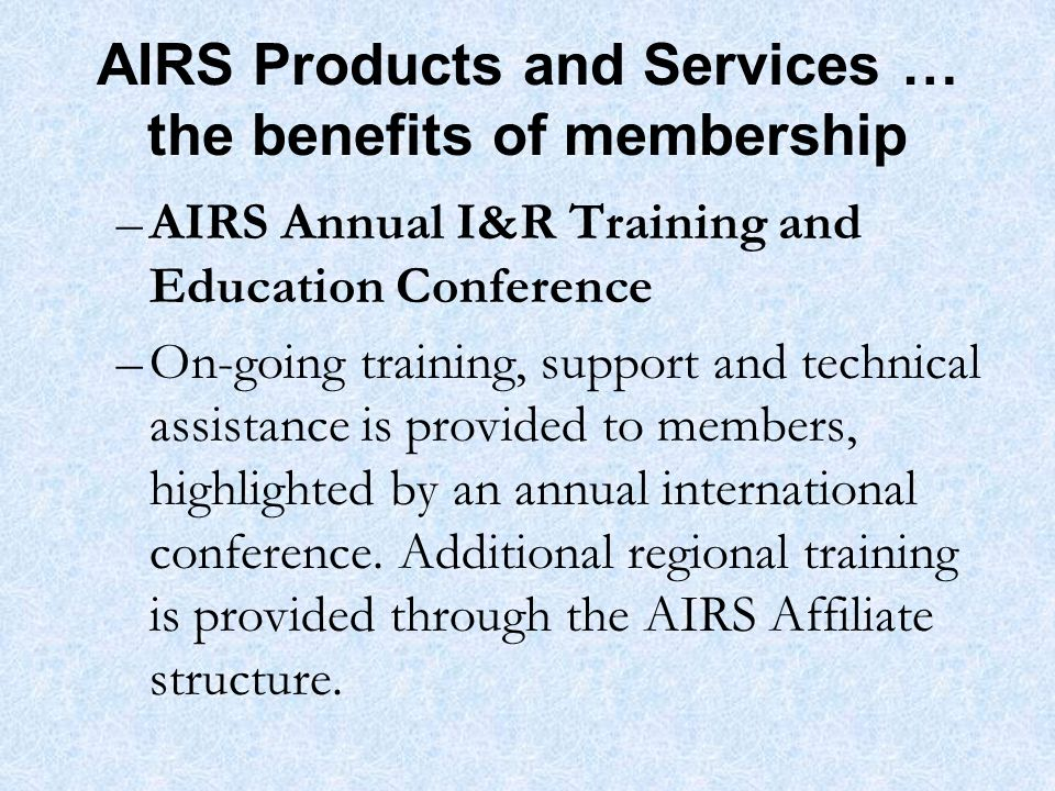 AIRS Products and Services … the benefits of membership –AIRS Annual I&R Training and Education Conference –On-going training, support and technical assistance is provided to members, highlighted by an annual international conference.