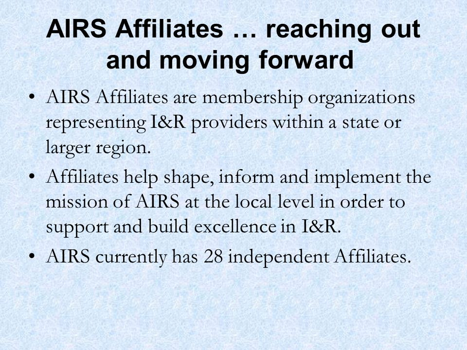 AIRS Affiliates … reaching out and moving forward AIRS Affiliates are membership organizations representing I&R providers within a state or larger region.