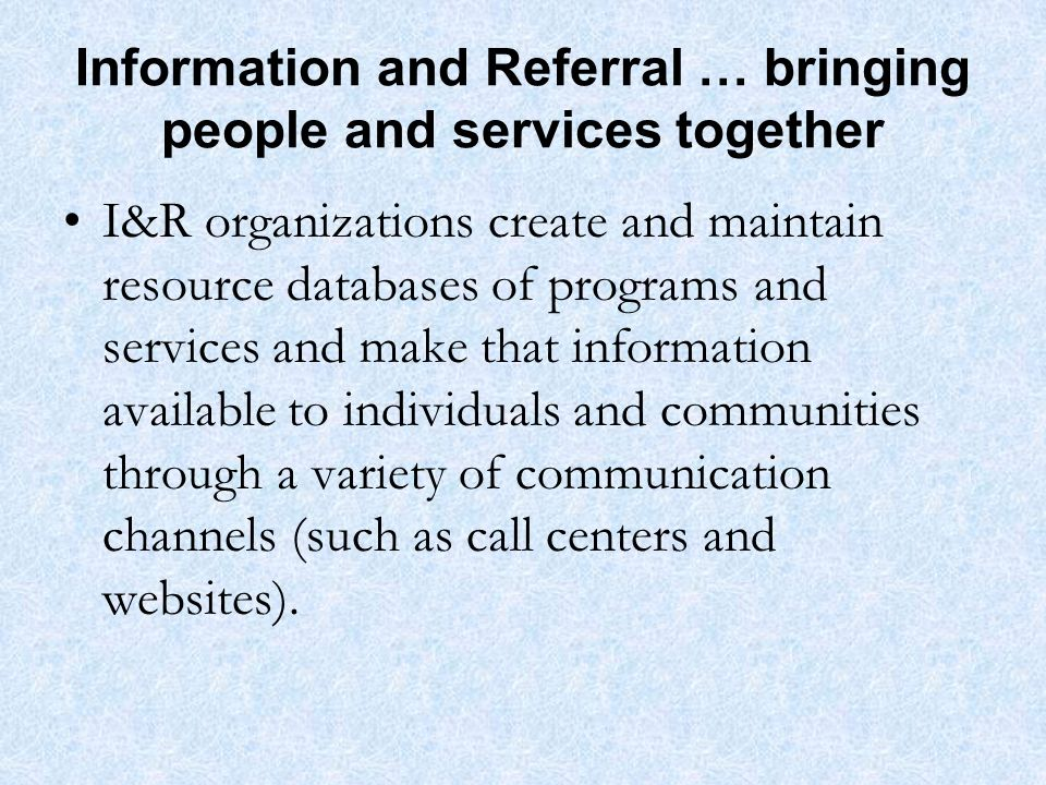 Information and Referral … bringing people and services together I&R organizations create and maintain resource databases of programs and services and make that information available to individuals and communities through a variety of communication channels (such as call centers and websites).