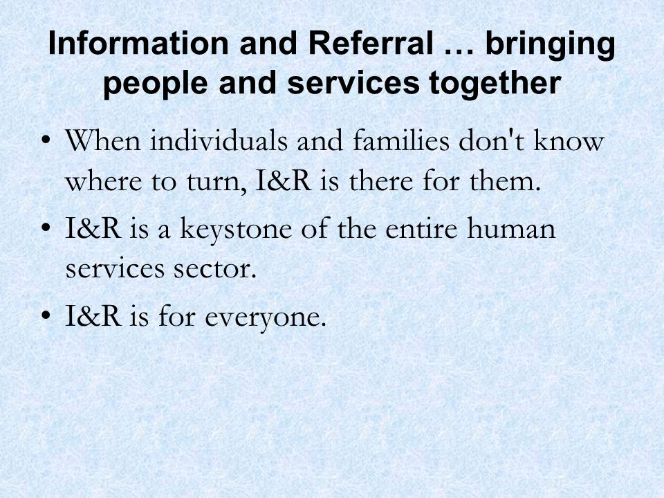 Information and Referral … bringing people and services together When individuals and families don t know where to turn, I&R is there for them.
