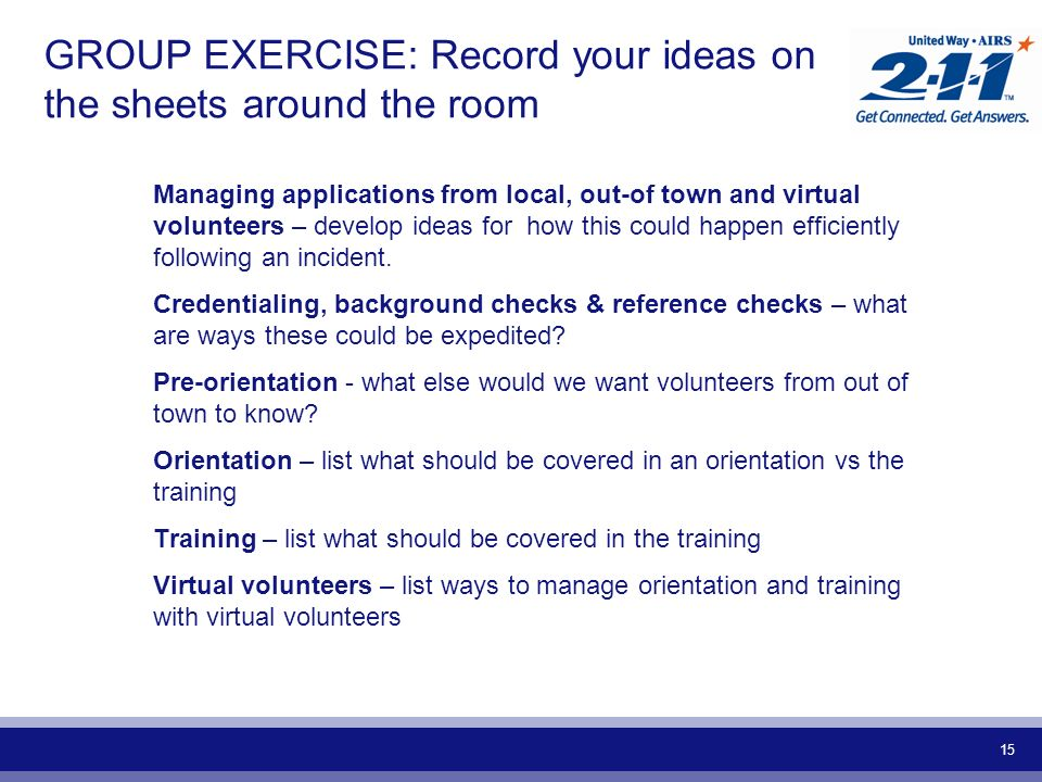 15 GROUP EXERCISE: Record your ideas on the sheets around the room Managing applications from local, out-of town and virtual volunteers – develop ideas for how this could happen efficiently following an incident.
