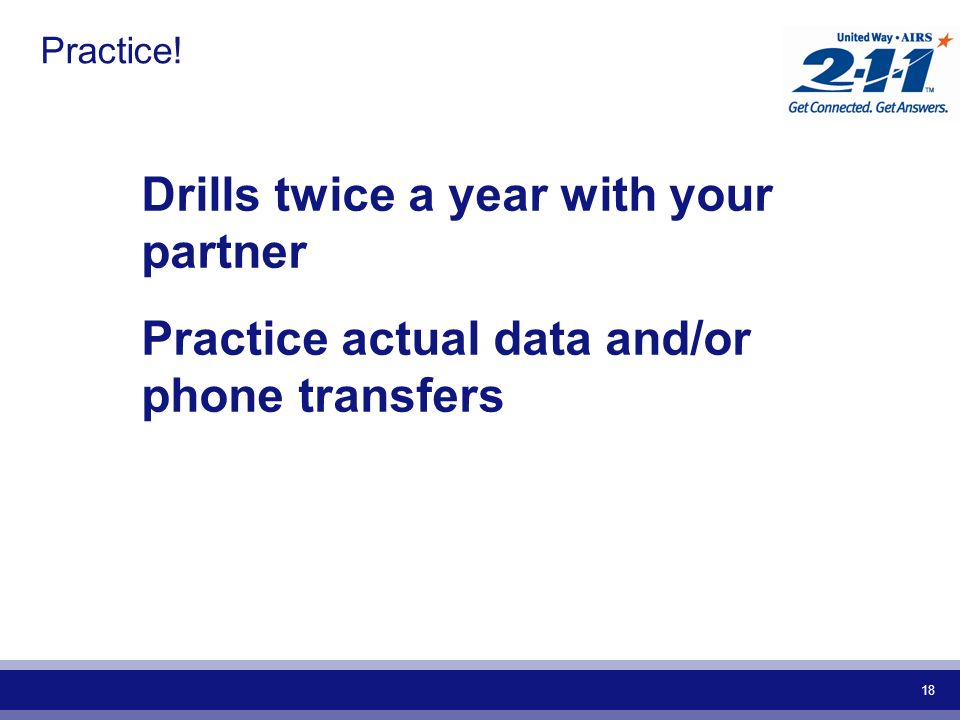 18 Practice! Drills twice a year with your partner Practice actual data and/or phone transfers