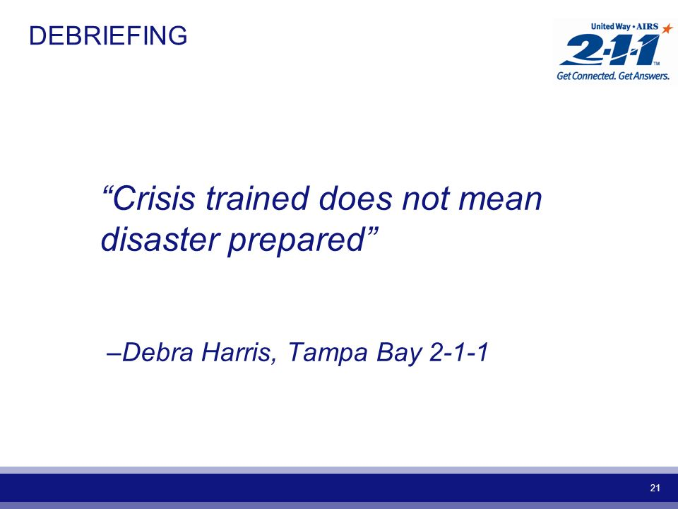 21 DEBRIEFING Crisis trained does not mean disaster prepared –Debra Harris, Tampa Bay 2-1-1