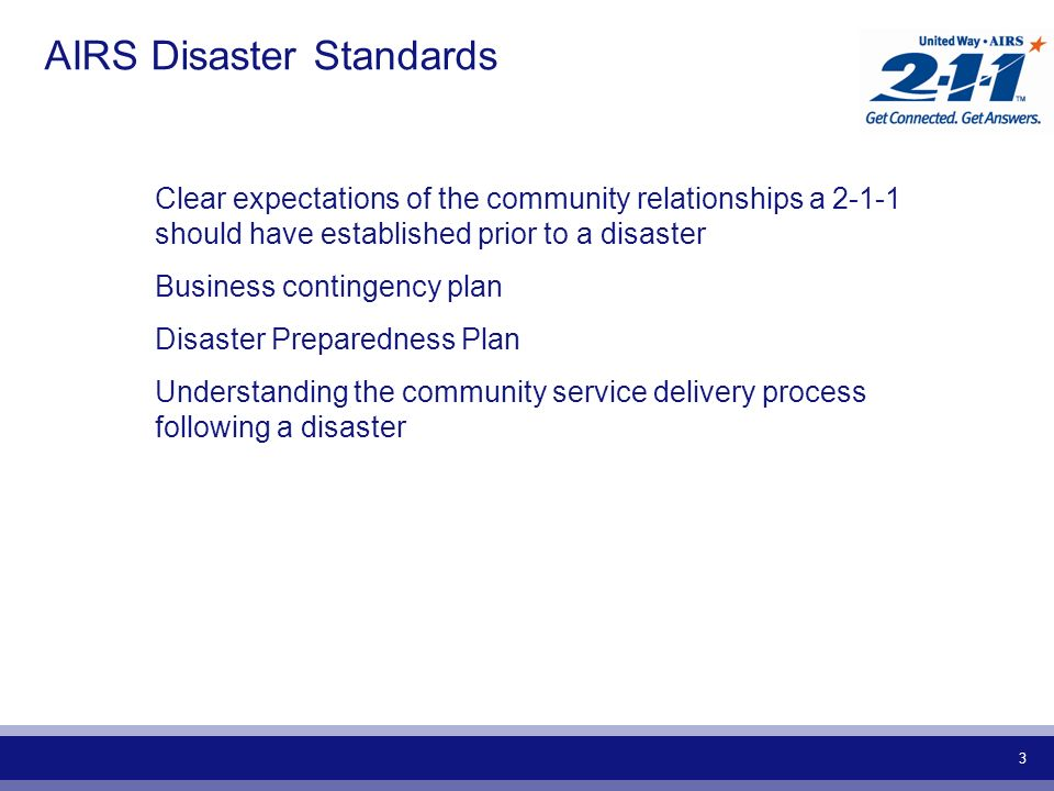 3 AIRS Disaster Standards Clear expectations of the community relationships a should have established prior to a disaster Business contingency plan Disaster Preparedness Plan Understanding the community service delivery process following a disaster